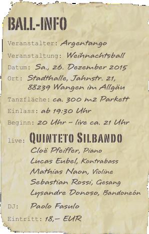 Ball-InfoVeranstalter: ArgentangoVeranstaltung: WeihnachtsballDatum: Sa., 26. Dezember 2015Ort: Stadthalle, Jahnstr. 21,88239 Wangen im AllgäuTanzfläche: ca. 300 m2 ParkettEinlass: ab 19:30 UhrBeginn: 20 Uhr - live ca. 21 Uhrlive: Quinteto SilbandoCloë Pfeiffer, PianoLucas Eubel, KontrabassMathias Naon, ViolineSebastian Rossi, GesangLysandre Donoso, BandoneónDJ:  Paolo FasuloEintritt: 18,– EUR
